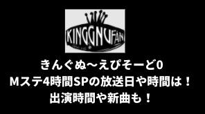 きんぐぬ〜えぴそーど0/Mステ4時間SPの放送日や時間は!出演時間や新曲BOYも!