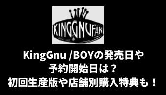 KingGnu /BOYの発売日や予約開始日は?初回生産版や店舗別購入特典も!